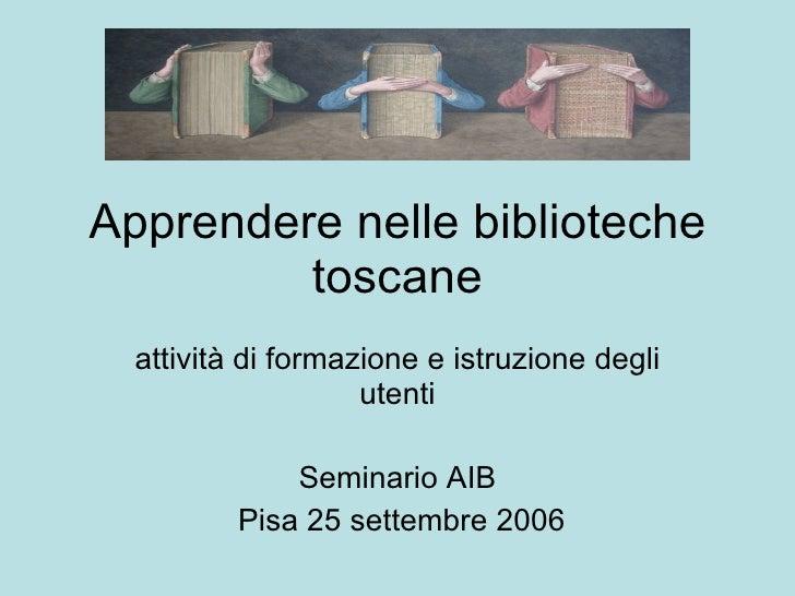 Apprendere nelle biblioteche toscane attività di formazione e istruzione degli utenti Seminario AIB Pisa 25 settembre 2006