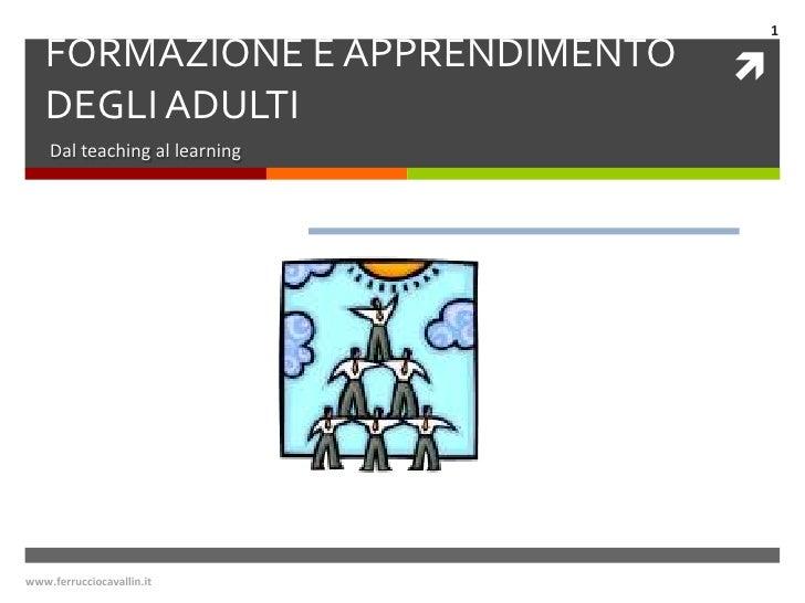 www.ferrucciocavallin.it<br />1<br />FORMAZIONE E APPRENDIMENTO DEGLI ADULTI<br />Dal teaching al learning<br />