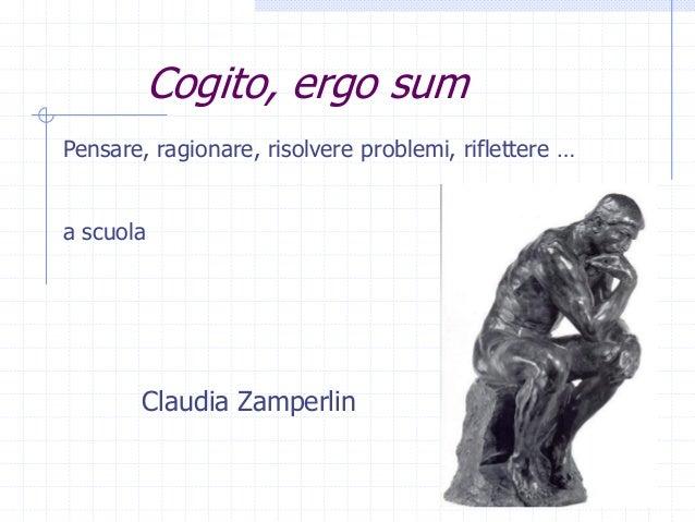 Cogito, ergo sum Pensare, ragionare, risolvere problemi, riflettere … a scuola Claudia Zamperlin