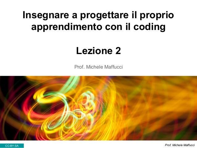 Insegnare a progettare il proprio apprendimento con il coding Lezione 2 Prof. Michele Maffucci CC-BY-SA Prof. Michele Maff...