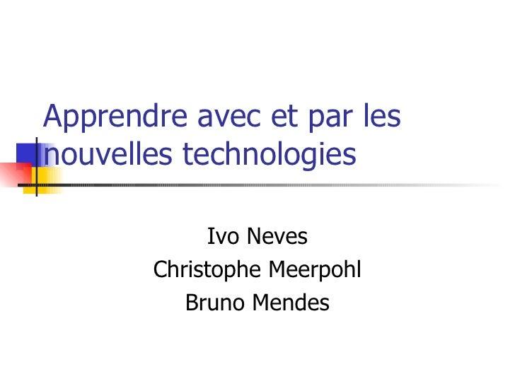 Apprendre avec et par les nouvelles technologies Ivo Neves Christophe Meerpohl Bruno Mendes
