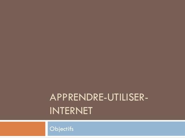 APPRENDRE-UTILISERINTERNET Objectifs