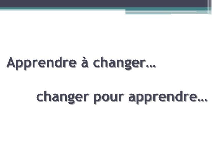 Apprendre à changer…   changer pour apprendre…
