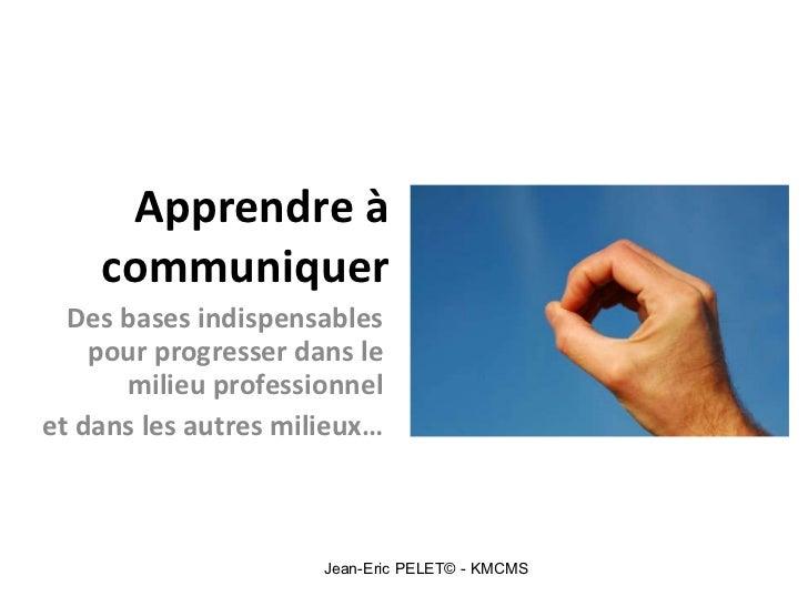 Apprendre à communiquer Des bases indispensables pour progresser dans le milieu professionnel et dans les autres milieux… ...