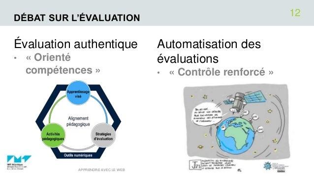 DÉBAT SUR L'ÉVALUATION Évaluation authentique • « Orienté compétences » Automatisation des évaluations • « Contrôle renfor...