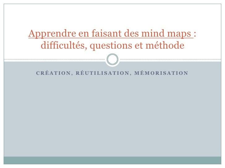 Apprendre en faisant des mind maps :  difficultés, questions et méthode CRÉATION, RÉUTILISATION, MÉMORISATION