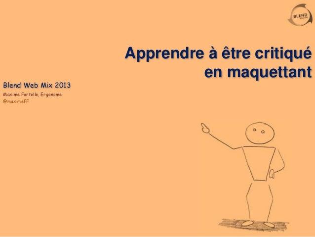 Apprendre à être critiqué en maquettant Blend Web Mix 2013 Maxime Fortelle, Ergonome @maximeFF