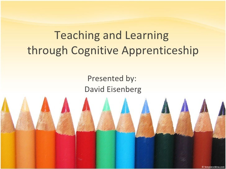 Teaching and Learning  through Cognitive Apprenticeship Presented by:  David Eisenberg