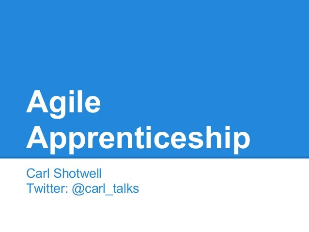 Agile Apprenticeship Carl Shotwell Twitter: @carl_talks