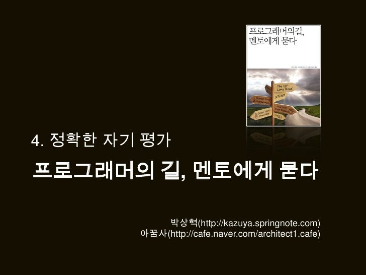 4. 정확한 자기 평가<br />프로그래머의 길,멘토에게 묻다<br />박상혁(http://kazuya.springnote.com)<br />아꿈사(http://cafe.naver.com/architect1.cafe)<...