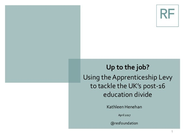 Up to the job? Using the Apprenticeship Levy to tackle the UK's post-16 education divide Kathleen Henehan April 2017 @resf...