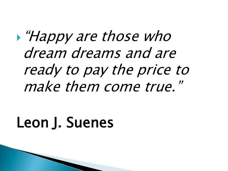 "<ul><li>""Happy are those who dream dreams and are ready to pay the price to make them come true.""</li></ul>Leon J. Suenes<..."