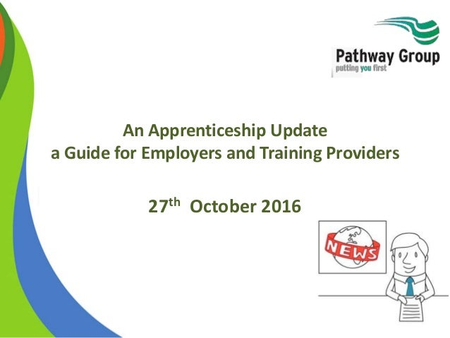 An Apprenticeship Update a Guide for Employers and Training Providers 27th October 2016