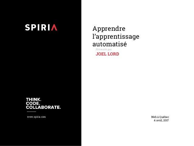 www.spiria.com Apprendre l'apprentissage automatisé Présenté par JOEL LORD Web à Québec 4 avril, 2017