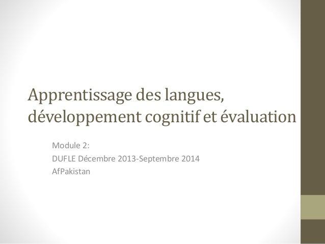Apprentissage des langues, développement cognitif et évaluation Module 2: DUFLE Décembre 2013-Septembre 2014 AfPakistan