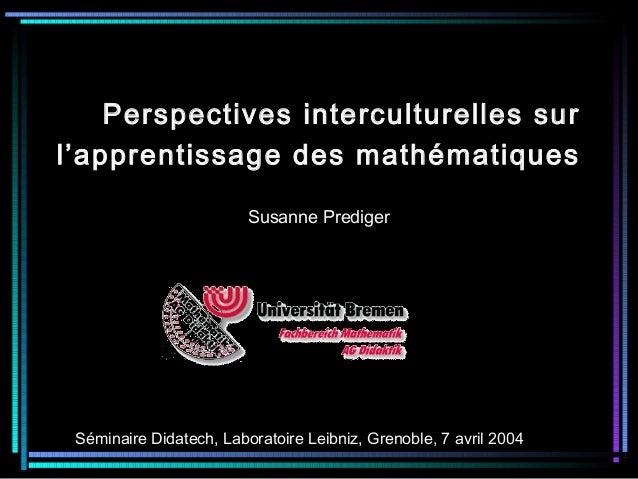 Perspectives interculturelles sur l'apprentissage des mathématiques Susanne Prediger Séminaire Didatech, Laboratoire Leibn...