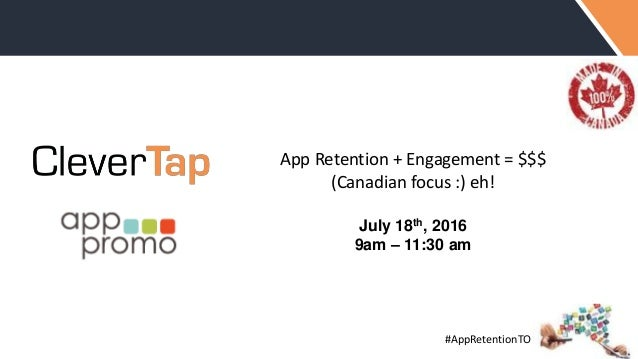 #AppRetentionTO App Retention + Engagement = $$$ (Canadian focus :) eh! July 18th, 2016 9am – 11:30 am