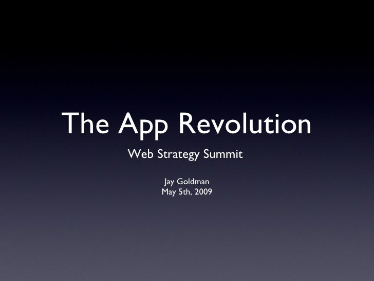 The App Revolution <ul><li>Web Strategy Summit  </li></ul><ul><li>Jay Goldman </li></ul><ul><li>May 5th, 2009 </li></ul>