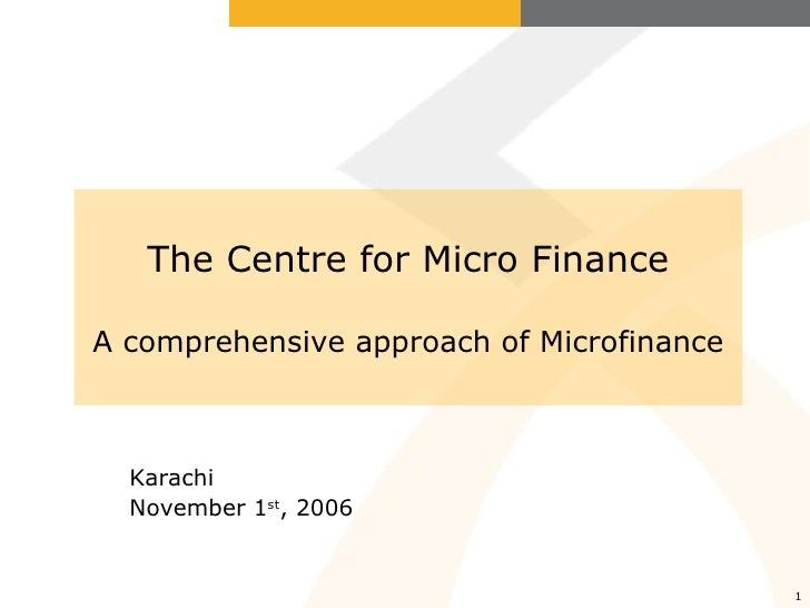 The Centre for Micro Finance A comprehensive approach of Microfinance Karachi November 1 st , 2006