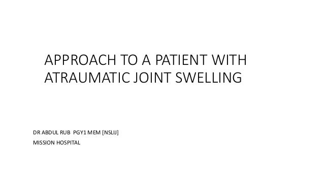 APPROACH TO A PATIENT WITH ATRAUMATIC JOINT SWELLING DR ABDUL RUB PGY1 MEM [NSLIJ] MISSION HOSPITAL