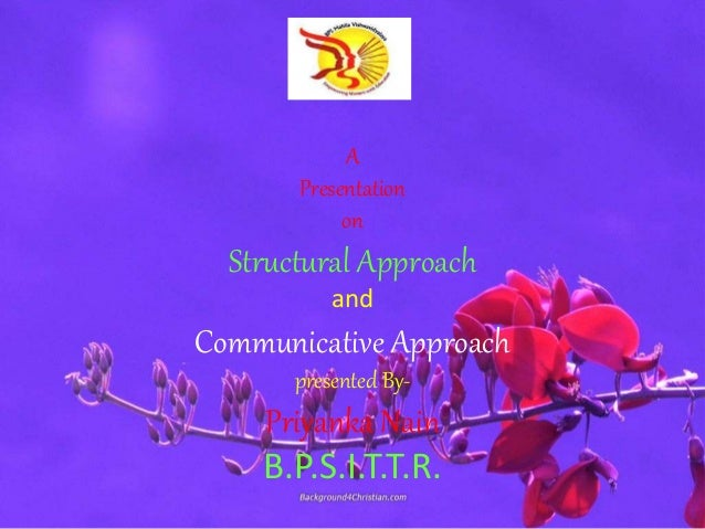 A Presentation on Structural Approach and Communicative Approach presented By- Priyanka Nain B.P.S.I.T.T.R.