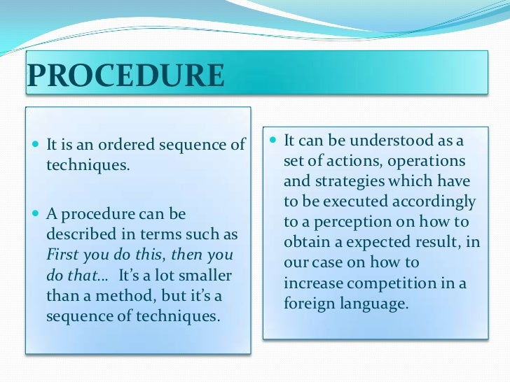 PROCEDURE It is an ordered sequence of    It can be understood as a  techniques.                      set of actions, op...