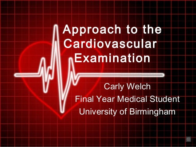 Approach to the Cardiovascular Examination Carly Welch Final Year Medical Student University of Birmingham