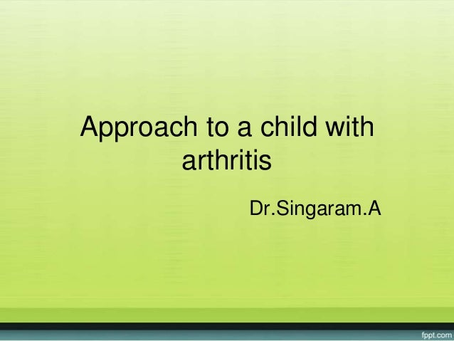 Approach to a child with arthritis Dr.Singaram.A