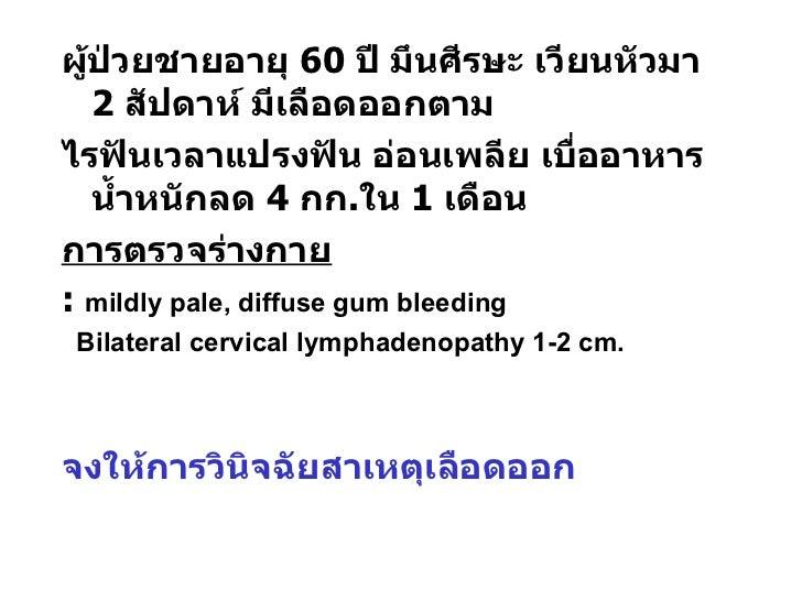 <ul><li>ผู้ป่วยชายอายุ  60  ปี มึนศีรษะ เวียนหัวมา  2  สัปดาห์ มีเลือดออกตาม </li></ul><ul><li>ไรฟันเวลาแปรงฟัน อ่อนเพลีย ...