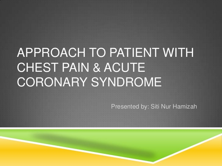 APPROACH TO PATIENT WITHCHEST PAIN & ACUTECORONARY SYNDROME            Presented by: Siti Nur Hamizah