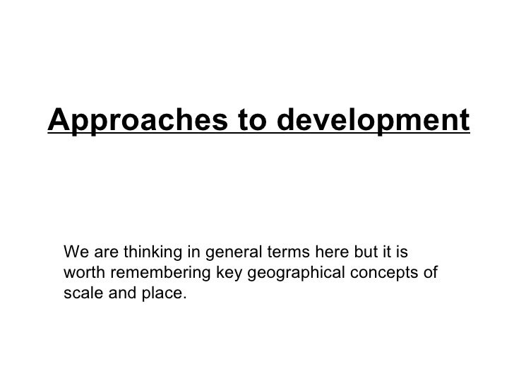 Approaches to development We are thinking in general terms here but it is worth remembering key geographical concepts of s...
