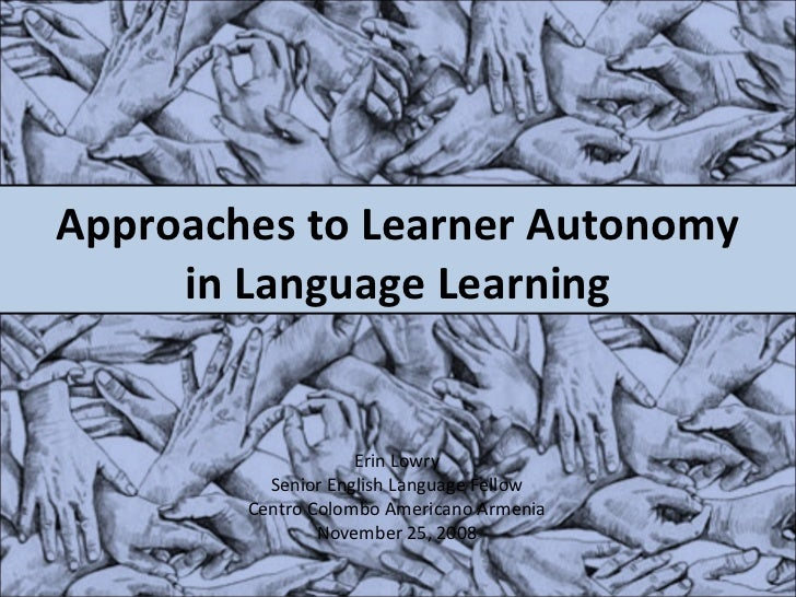 Approaches to Learner Autonomy in Language Learning Erin Lowry Senior English Language Fellow Centro Colombo Americano Arm...