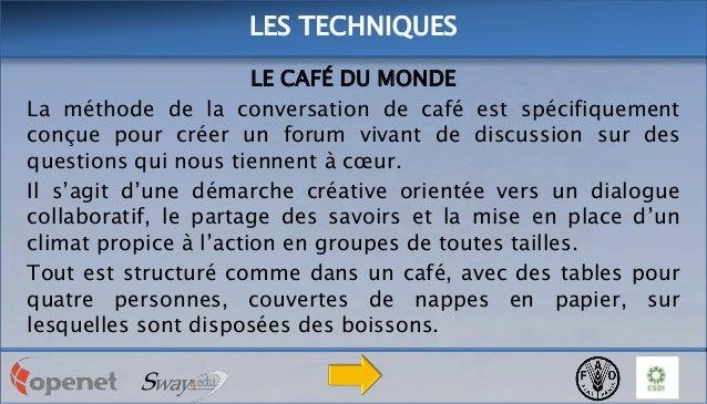 LES TECHNIQUES LE CAFÉ DU MONDE La méthode de la conversation de café est spécifiquement conçue pour créer un forum vivant...