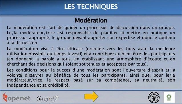LES TECHNIQUES Modération La modération est l'art de guider un processus de discussion dans un groupe. Le/la modérateur/tr...