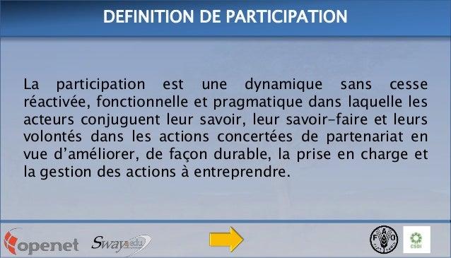 DEFINITION DE PARTICIPATION  La participation est une dynamique sans cesse réactivée, fonctionnelle et pragmatique dans la...