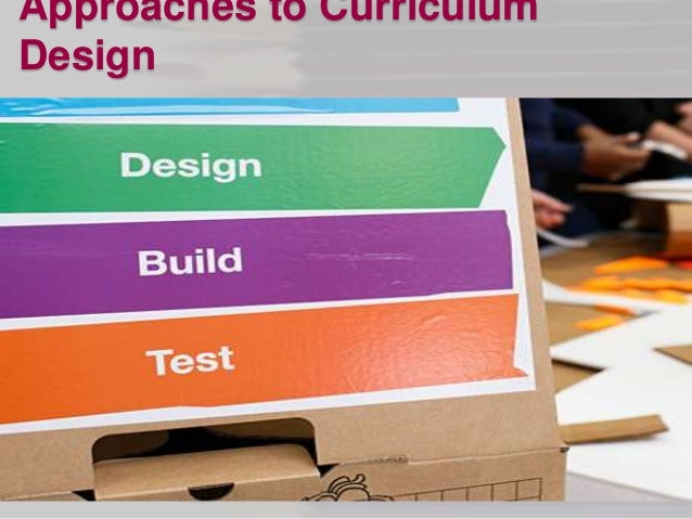 approaches to curriculum design Theorizing about curriculum: conceptions and definitions approach most curriculum leaders in schools are comfortable with four out of the five conceptions and definitions of curriculum the nontechnical approach to curriculum.
