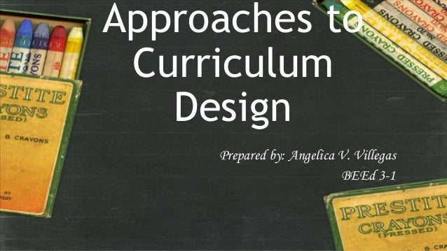 Approaches to Curriculum Design Prepared by: Angelica V. Villegas BEEd 3-1