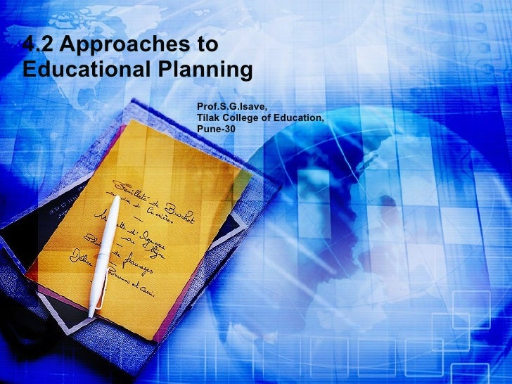4.2 Approaches to Educational Planning Prof.S.G.Isave, Tilak College of Education, Pune-30