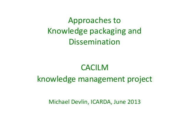 Approaches to  Knowledge packaging and  Dissemination  CACILM  knowledge management project  Michael Devlin, ICARDA, June ...