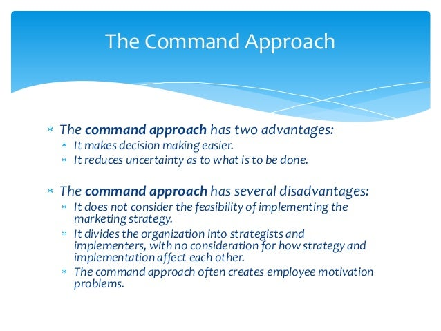 The Command ApproachThe command approach has two advantages:  It makes decision making easier.  It reduces uncertainty as ...