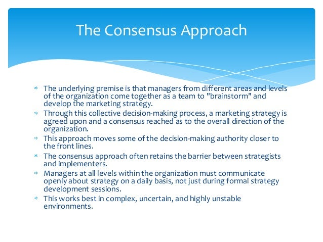 The Consensus ApproachThe underlying premise is that managers from different areas and levelsof the organization come toge...