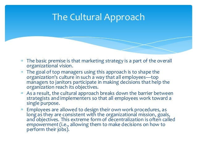 The Cultural ApproachThe basic premise is that marketing strategy is a part of the overallorganizational vision.The goal o...