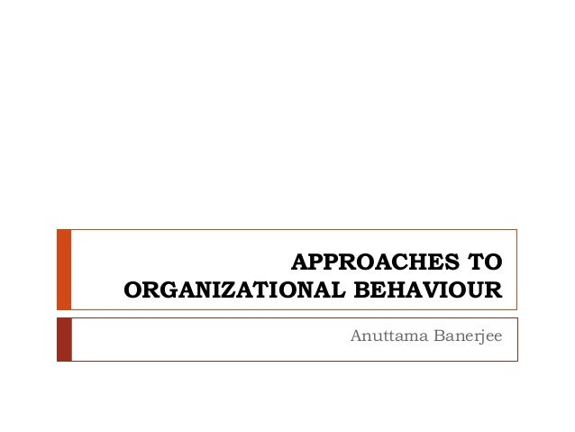 APPROACHES TO ORGANIZATIONAL BEHAVIOUR Anuttama Banerjee