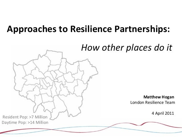 Approaches to Resilience Partnerships:How other places do itMatthew HoganLondon Resilience Team4 April 2011Resident Pop: >...