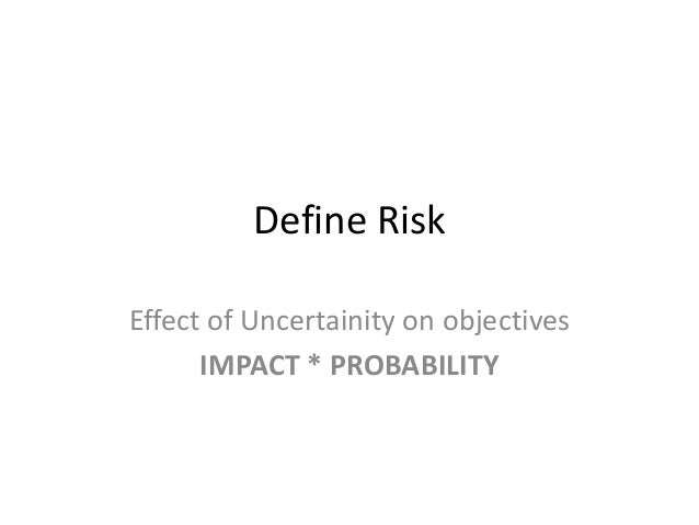 Define RiskEffect of Uncertainity on objectivesIMPACT * PROBABILITY
