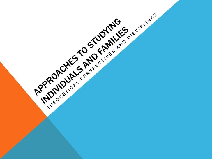 Approaches to studying individuals and families<br />Theoretical perspectives and disciplines<br />