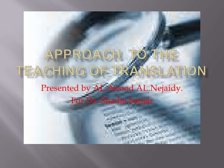 Approach  to the teaching of translation<br />Presented by AL.Anood AL.Nejaidy.<br />For Dr. Shadiabanjar<br />