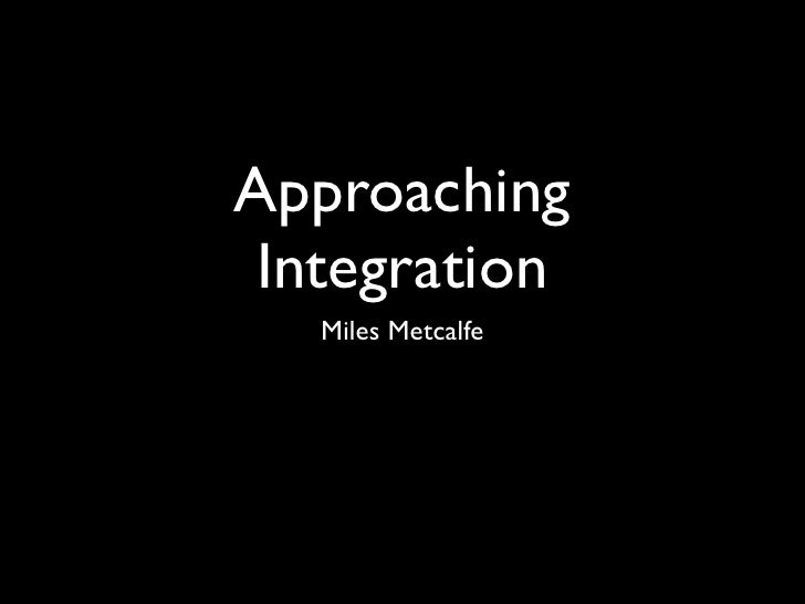 Approaching  Integration    Miles Metcalfe