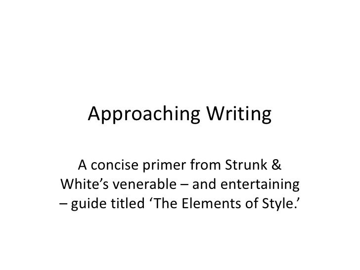 Approaching Writing   A concise primer from Strunk &White's venerable – and entertaining– guide titled 'The Elements of St...