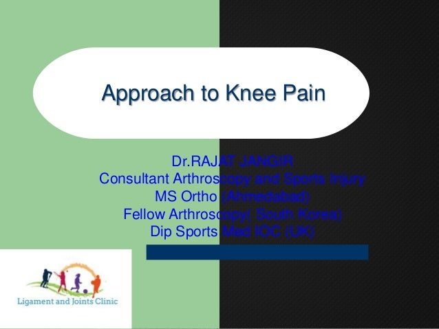 Approach to Knee Pain Dr.RAJAT JANGIR Consultant Arthroscopy and Sports Injury MS Ortho (Ahmedabad) Fellow Arthroscopy( So...